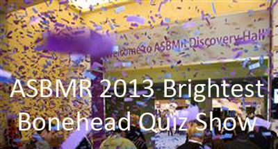 ASBMR 2013 Brightest Bonehead Quiz Show